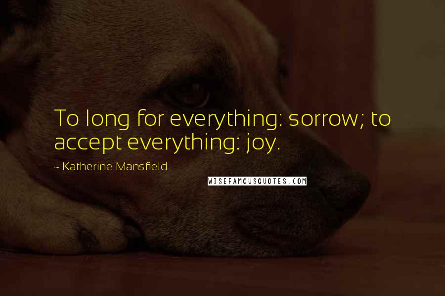Katherine Mansfield quotes: To long for everything: sorrow; to accept everything: joy.