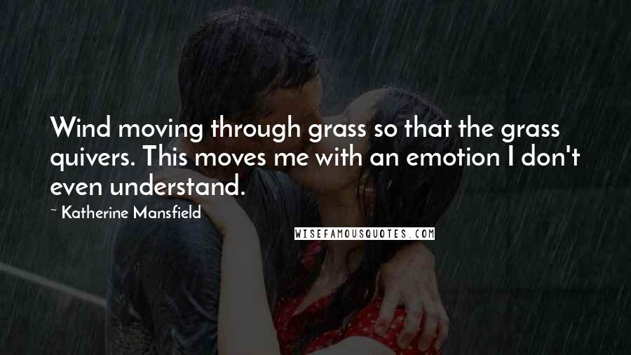Katherine Mansfield quotes: Wind moving through grass so that the grass quivers. This moves me with an emotion I don't even understand.