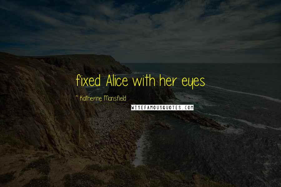 Katherine Mansfield quotes: fixed Alice with her eyes