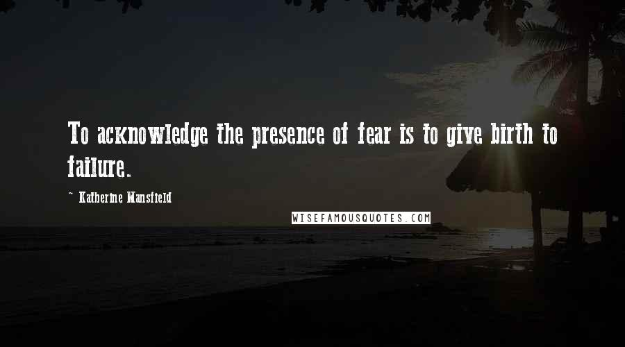Katherine Mansfield quotes: To acknowledge the presence of fear is to give birth to failure.