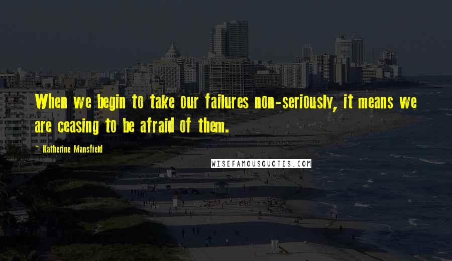 Katherine Mansfield quotes: When we begin to take our failures non-seriously, it means we are ceasing to be afraid of them.