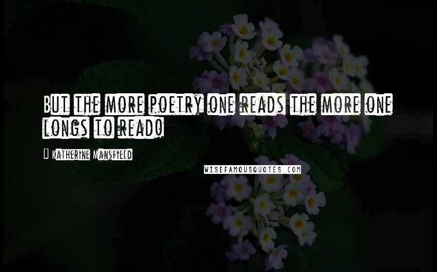 Katherine Mansfield quotes: But the more poetry one reads the more one longs to read!