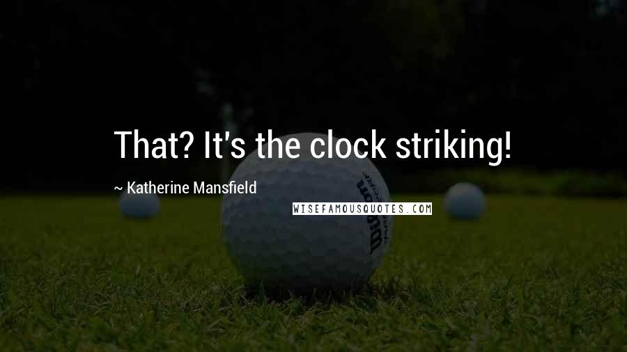 Katherine Mansfield quotes: That? It's the clock striking!
