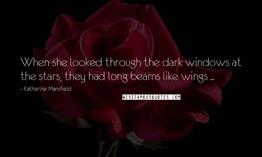 Katherine Mansfield quotes: When she looked through the dark windows at the stars, they had long beams like wings ...