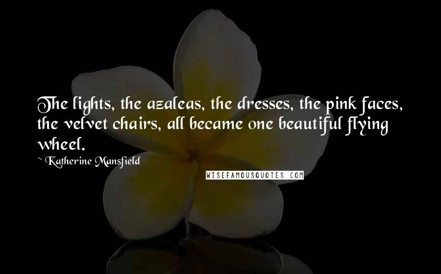 Katherine Mansfield quotes: The lights, the azaleas, the dresses, the pink faces, the velvet chairs, all became one beautiful flying wheel.