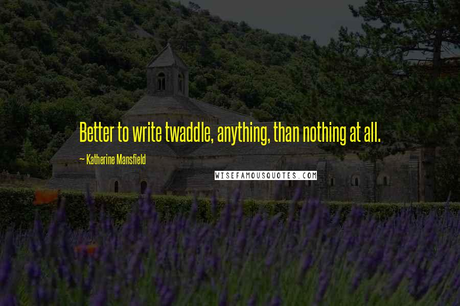 Katherine Mansfield quotes: Better to write twaddle, anything, than nothing at all.