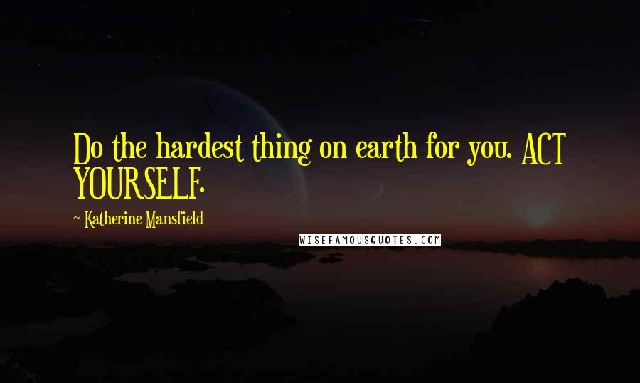 Katherine Mansfield quotes: Do the hardest thing on earth for you. ACT YOURSELF.