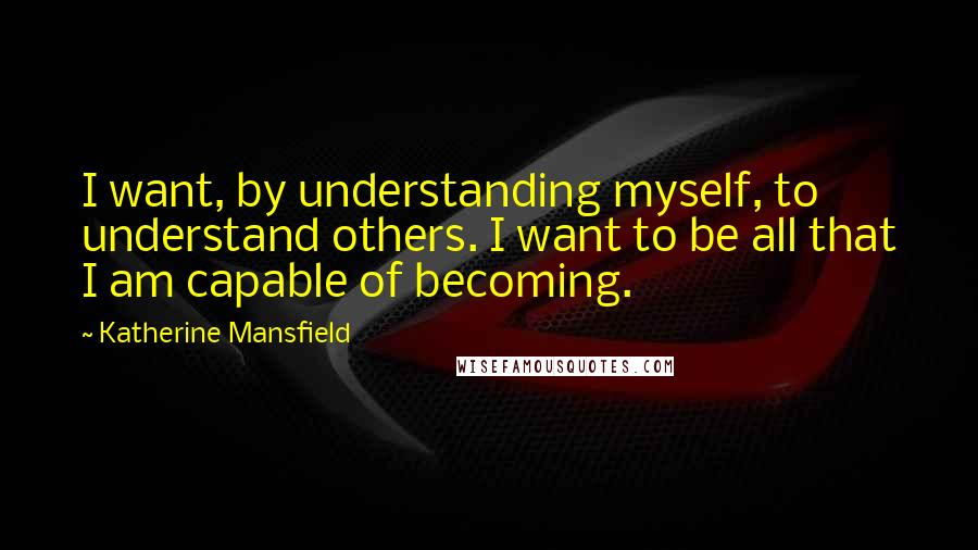 Katherine Mansfield quotes: I want, by understanding myself, to understand others. I want to be all that I am capable of becoming.