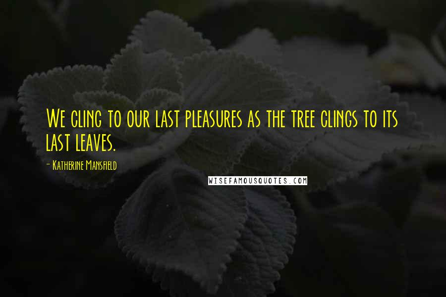 Katherine Mansfield quotes: We cling to our last pleasures as the tree clings to its last leaves.