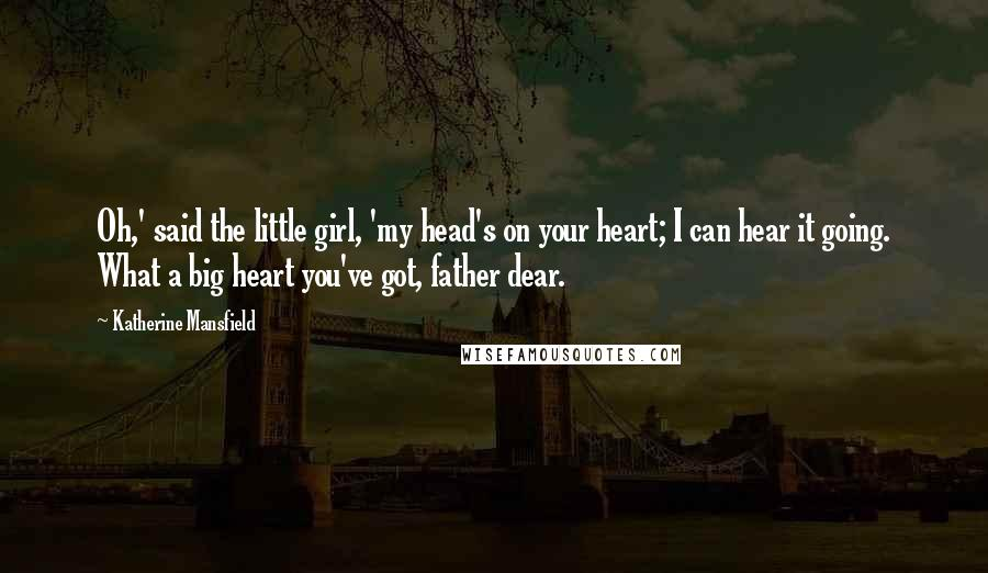 Katherine Mansfield quotes: Oh,' said the little girl, 'my head's on your heart; I can hear it going. What a big heart you've got, father dear.