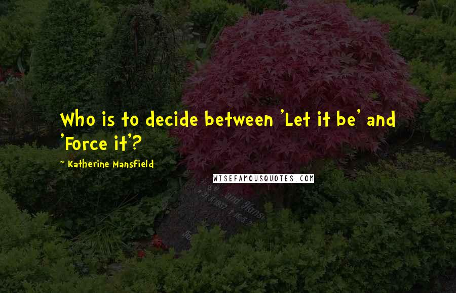 Katherine Mansfield quotes: Who is to decide between 'Let it be' and 'Force it'?