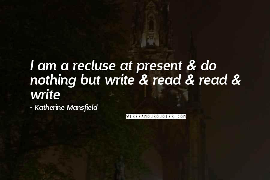 Katherine Mansfield quotes: I am a recluse at present & do nothing but write & read & read & write
