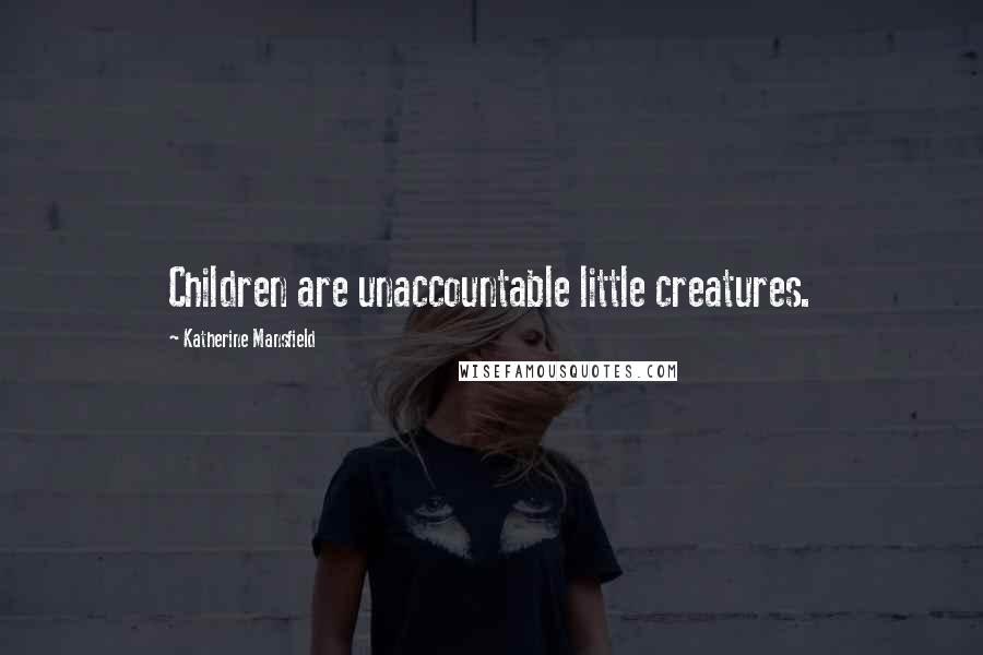 Katherine Mansfield quotes: Children are unaccountable little creatures.