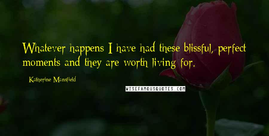 Katherine Mansfield quotes: Whatever happens I have had these blissful, perfect moments and they are worth living for.