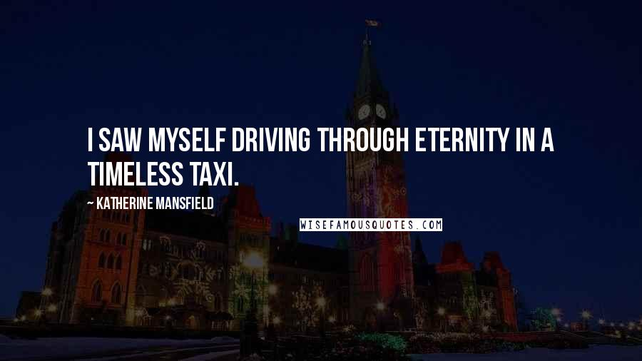 Katherine Mansfield quotes: I saw myself driving through Eternity in a timeless taxi.