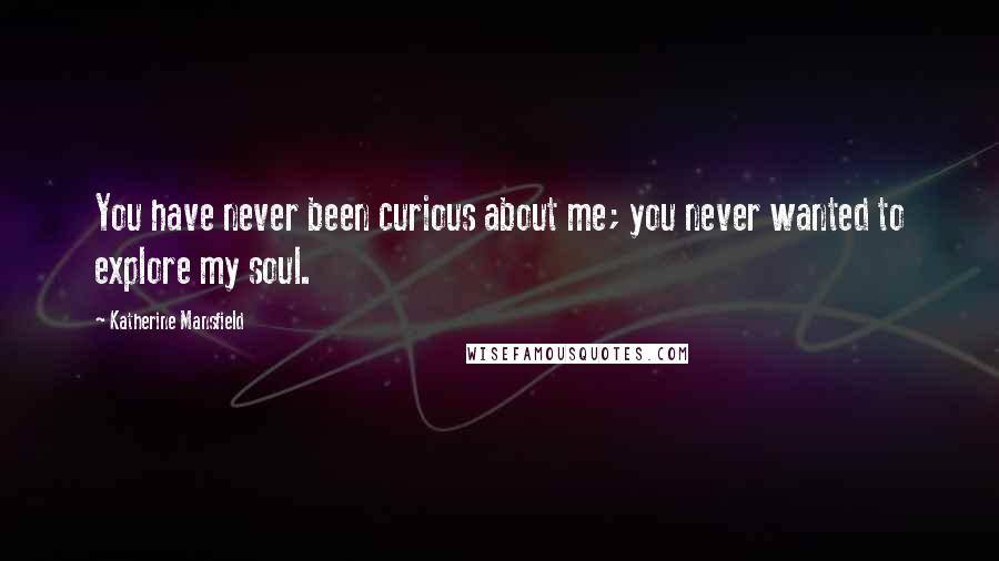 Katherine Mansfield quotes: You have never been curious about me; you never wanted to explore my soul.