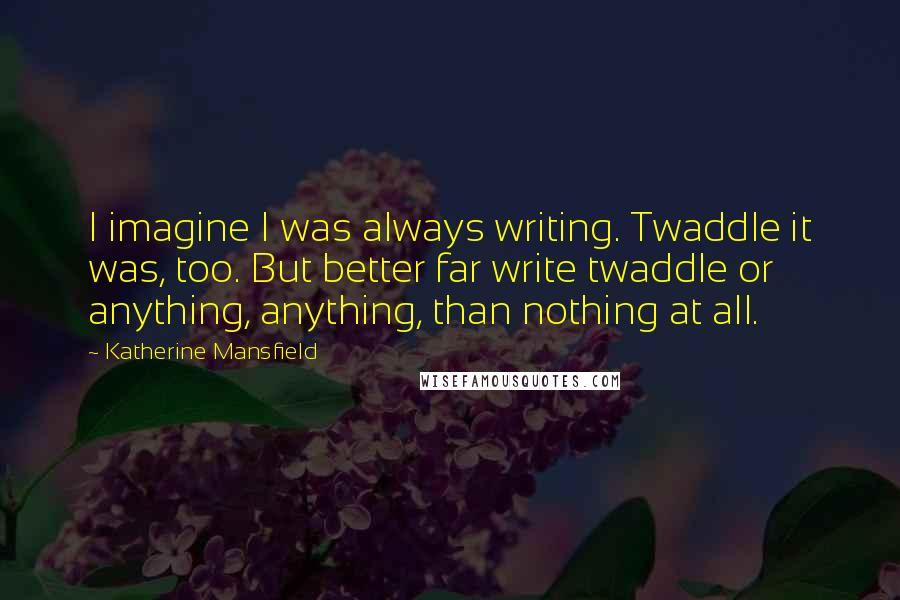 Katherine Mansfield quotes: I imagine I was always writing. Twaddle it was, too. But better far write twaddle or anything, anything, than nothing at all.