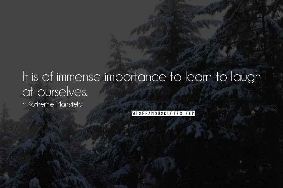 Katherine Mansfield quotes: It is of immense importance to learn to laugh at ourselves.