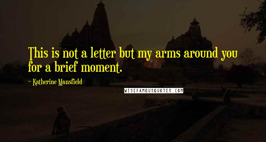 Katherine Mansfield quotes: This is not a letter but my arms around you for a brief moment.