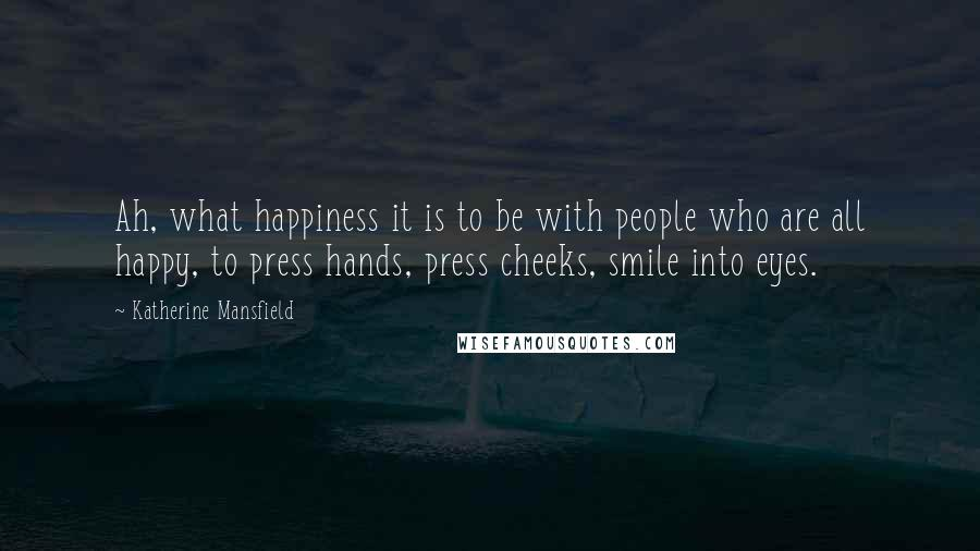 Katherine Mansfield quotes: Ah, what happiness it is to be with people who are all happy, to press hands, press cheeks, smile into eyes.