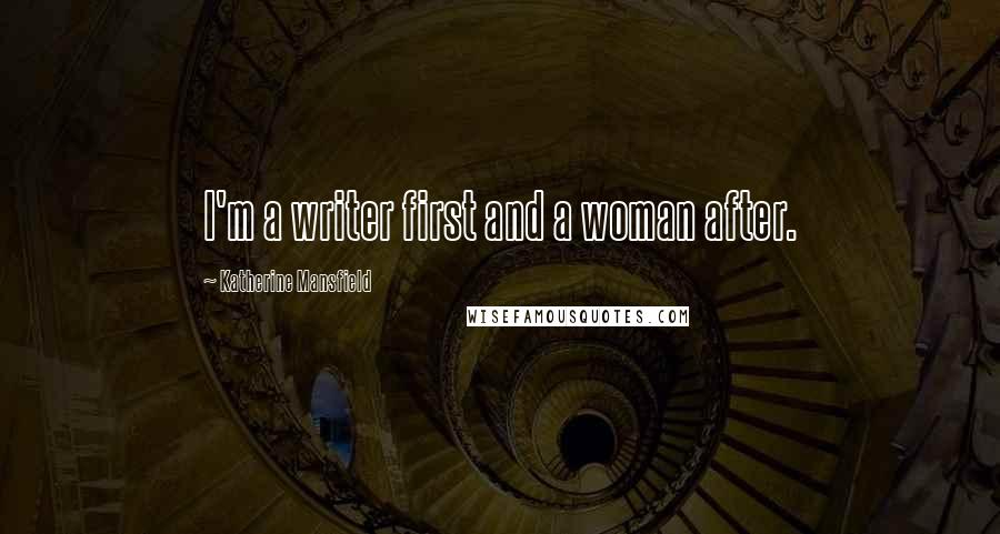 Katherine Mansfield quotes: I'm a writer first and a woman after.