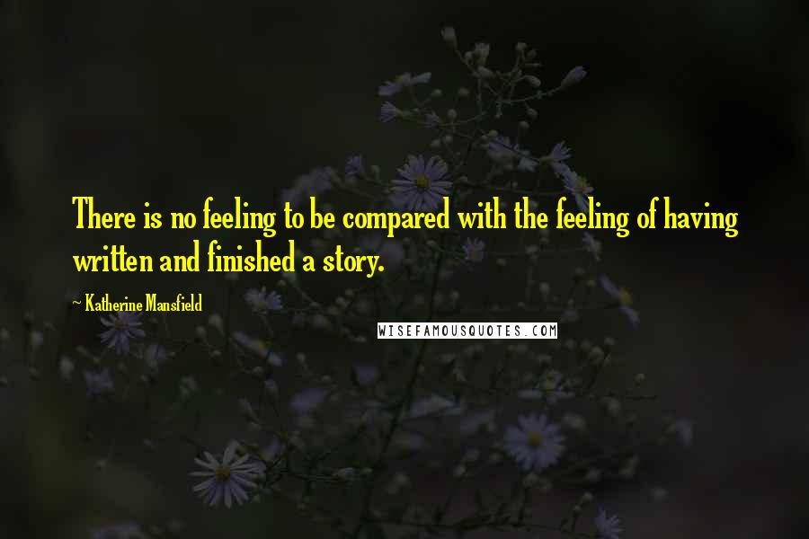 Katherine Mansfield quotes: There is no feeling to be compared with the feeling of having written and finished a story.