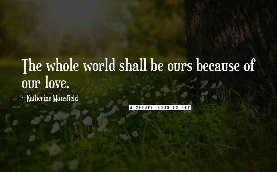 Katherine Mansfield quotes: The whole world shall be ours because of our love.