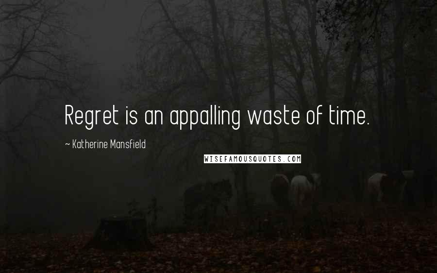 Katherine Mansfield quotes: Regret is an appalling waste of time.