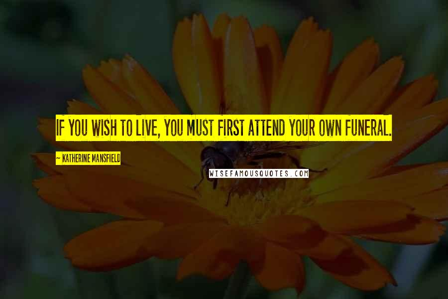 Katherine Mansfield quotes: If you wish to live, you must first attend your own funeral.