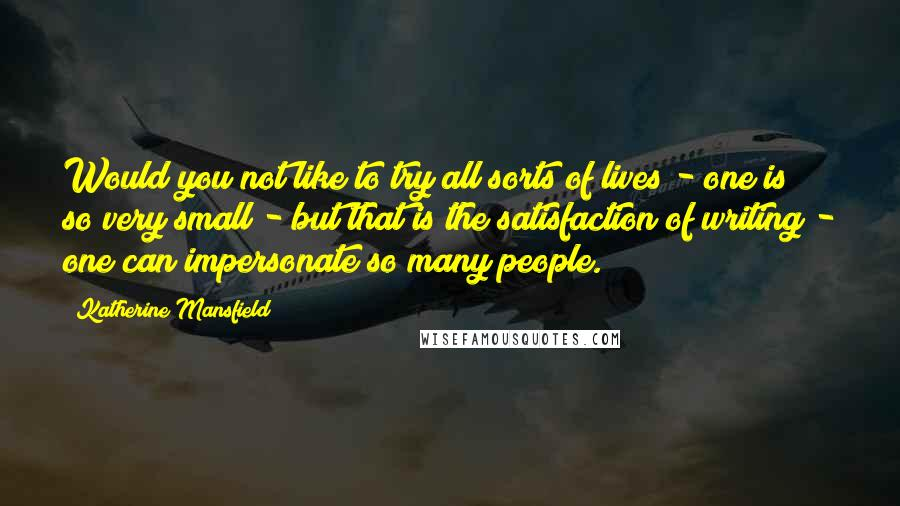Katherine Mansfield quotes: Would you not like to try all sorts of lives - one is so very small - but that is the satisfaction of writing - one can impersonate so many