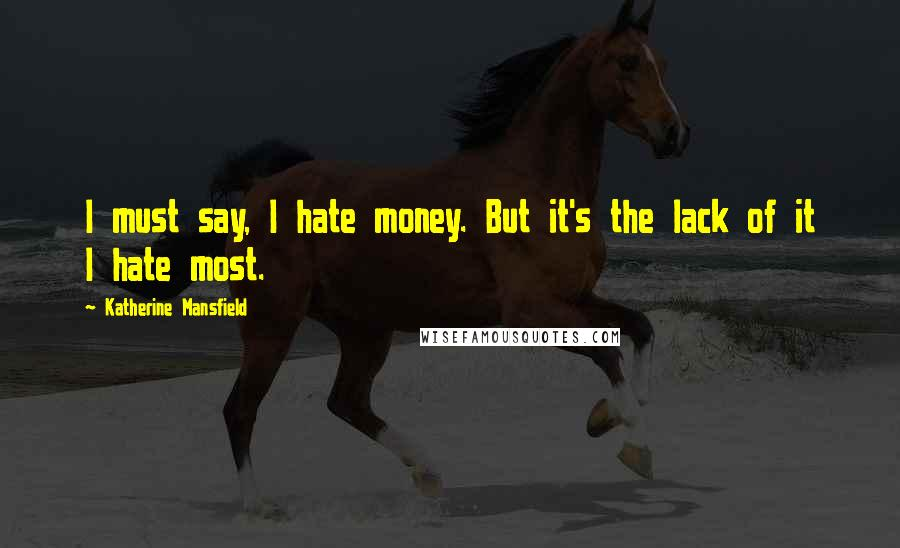 Katherine Mansfield quotes: I must say, I hate money. But it's the lack of it I hate most.
