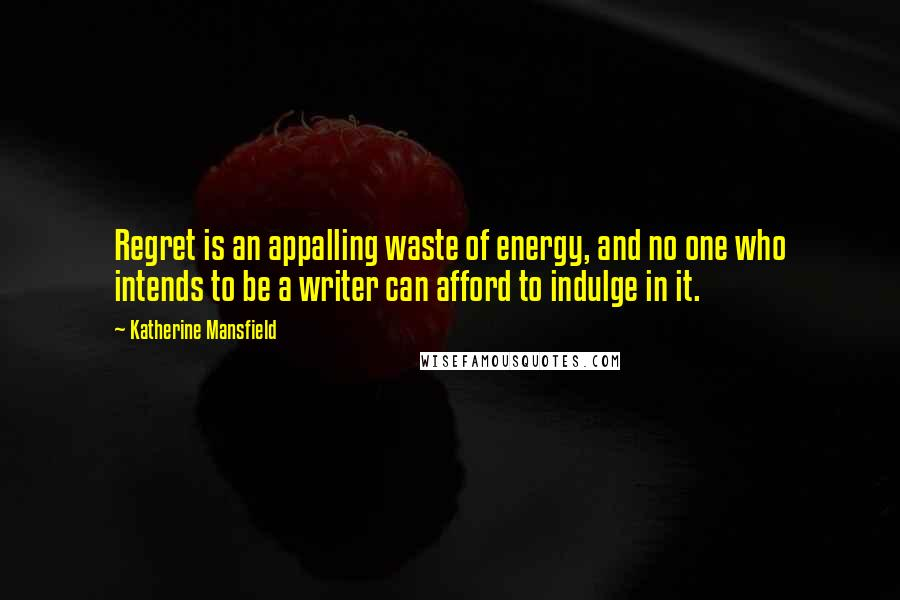 Katherine Mansfield quotes: Regret is an appalling waste of energy, and no one who intends to be a writer can afford to indulge in it.
