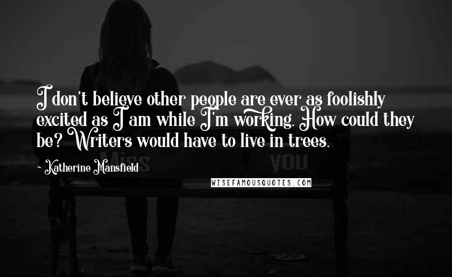 Katherine Mansfield quotes: I don't believe other people are ever as foolishly excited as I am while I'm working. How could they be? Writers would have to live in trees.