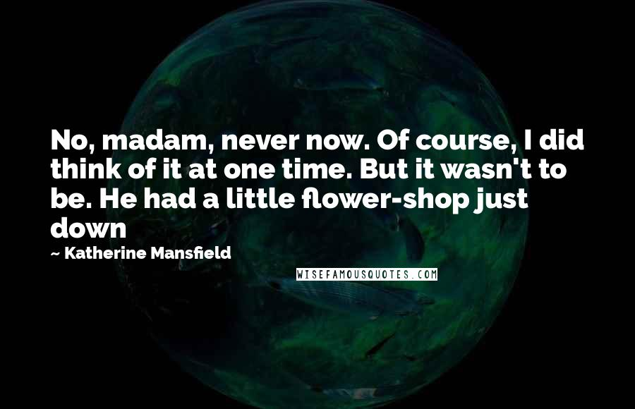 Katherine Mansfield quotes: No, madam, never now. Of course, I did think of it at one time. But it wasn't to be. He had a little flower-shop just down