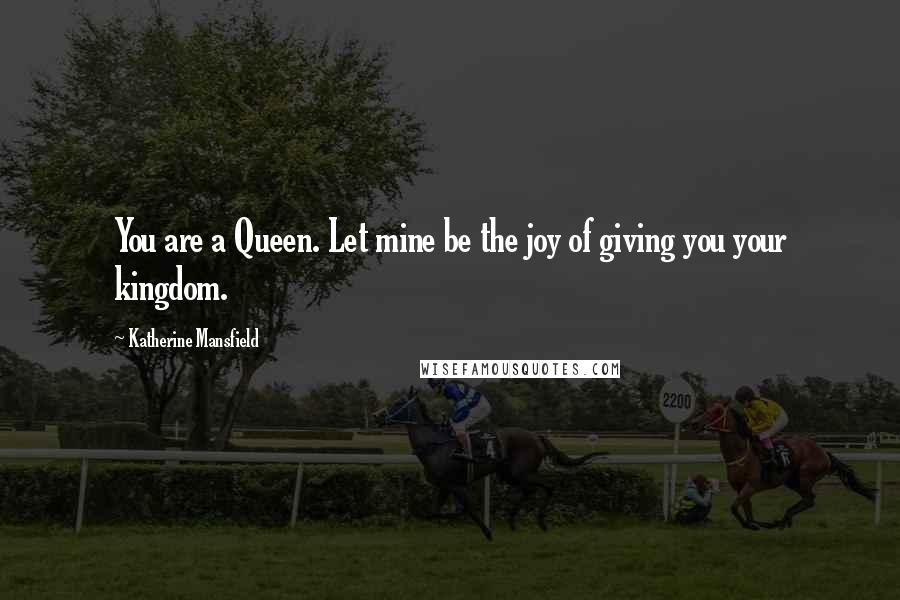 Katherine Mansfield quotes: You are a Queen. Let mine be the joy of giving you your kingdom.