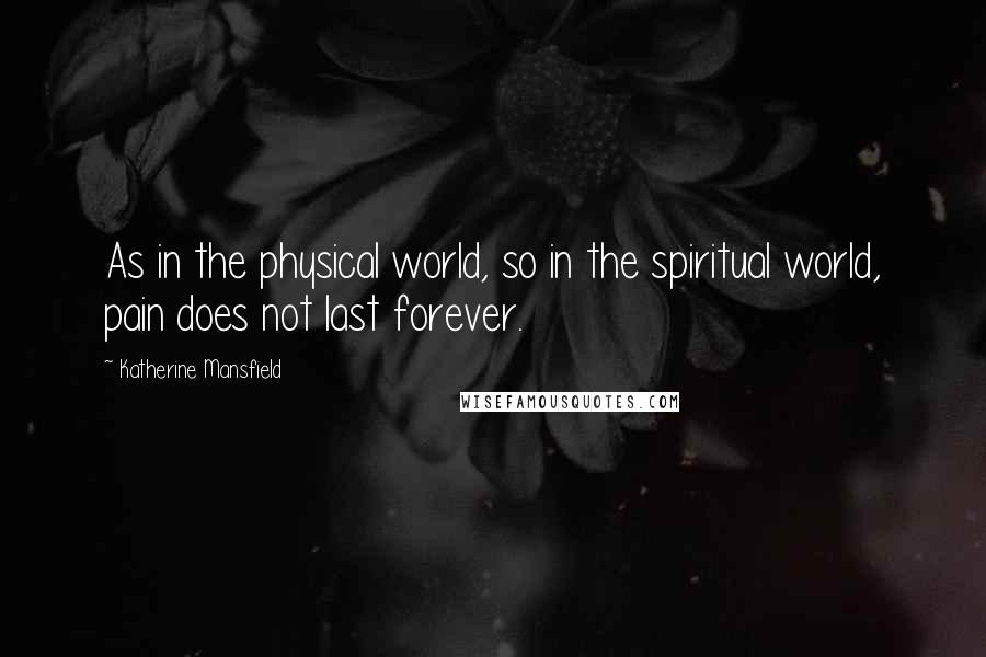 Katherine Mansfield quotes: As in the physical world, so in the spiritual world, pain does not last forever.