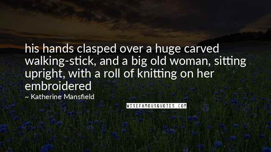 Katherine Mansfield quotes: his hands clasped over a huge carved walking-stick, and a big old woman, sitting upright, with a roll of knitting on her embroidered