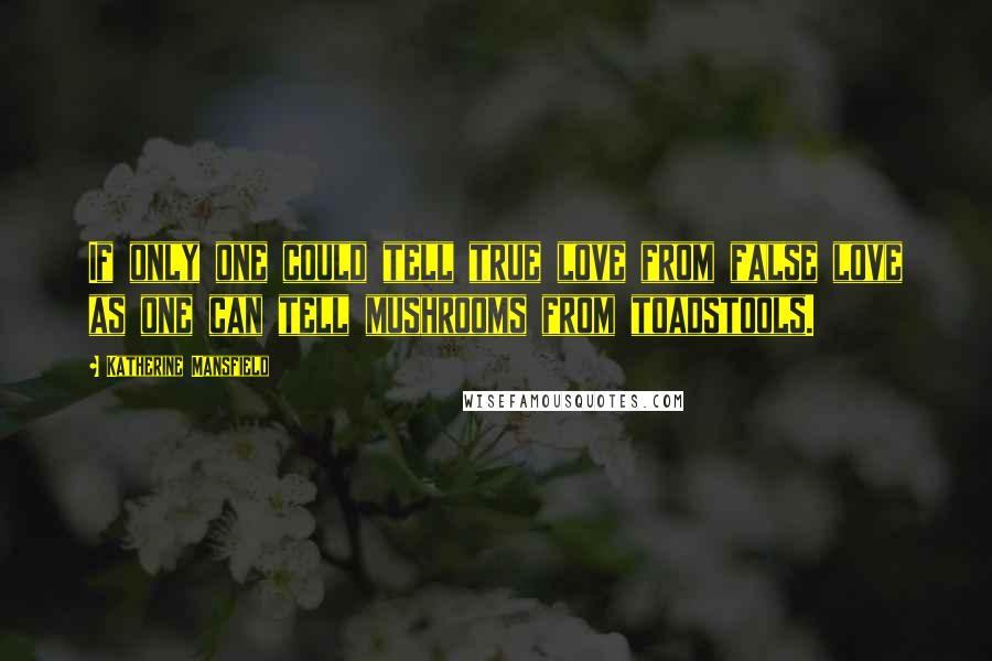Katherine Mansfield quotes: If only one could tell true love from false love as one can tell mushrooms from toadstools.