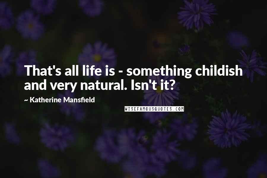 Katherine Mansfield quotes: That's all life is - something childish and very natural. Isn't it?