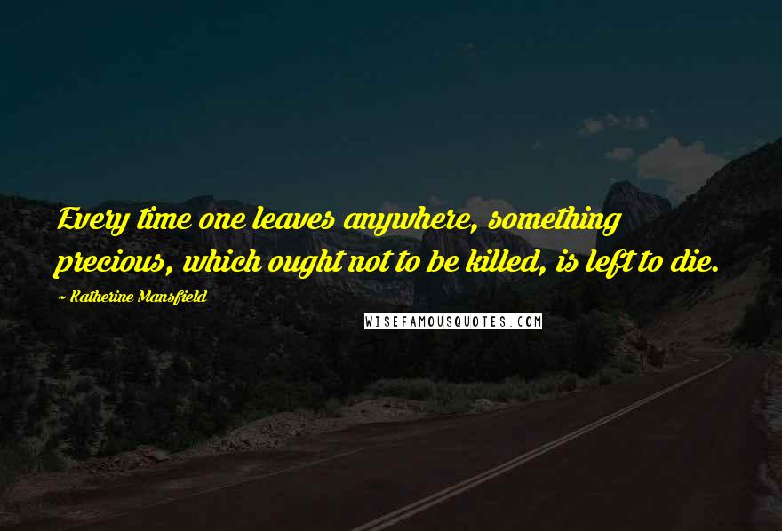 Katherine Mansfield quotes: Every time one leaves anywhere, something precious, which ought not to be killed, is left to die.