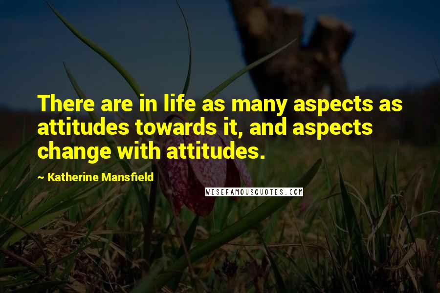 Katherine Mansfield quotes: There are in life as many aspects as attitudes towards it, and aspects change with attitudes.