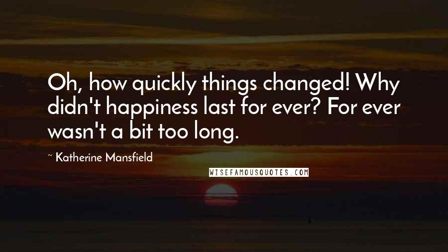 Katherine Mansfield quotes: Oh, how quickly things changed! Why didn't happiness last for ever? For ever wasn't a bit too long.