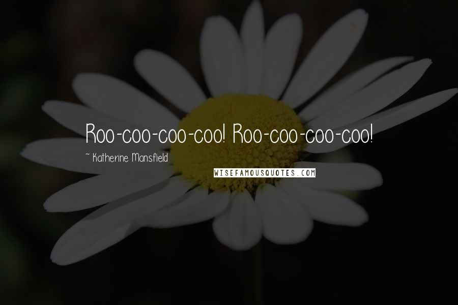 Katherine Mansfield quotes: Roo-coo-coo-coo! Roo-coo-coo-coo!