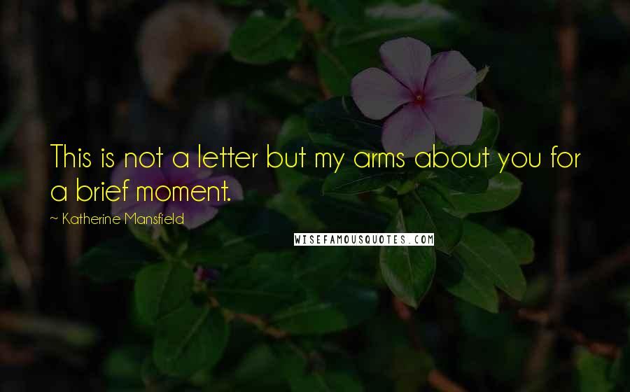 Katherine Mansfield quotes: This is not a letter but my arms about you for a brief moment.