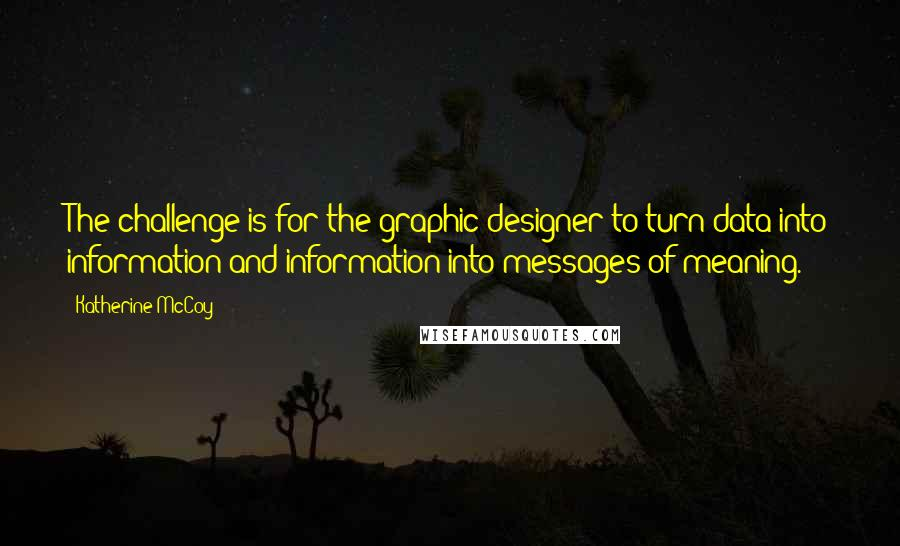 Katherine McCoy quotes: The challenge is for the graphic designer to turn data into information and information into messages of meaning.