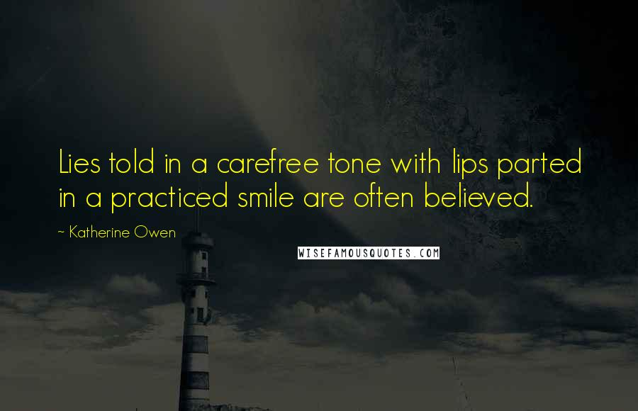 Katherine Owen quotes: Lies told in a carefree tone with lips parted in a practiced smile are often believed.