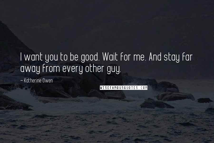 Katherine Owen quotes: I want you to be good. Wait for me. And stay far away from every other guy.