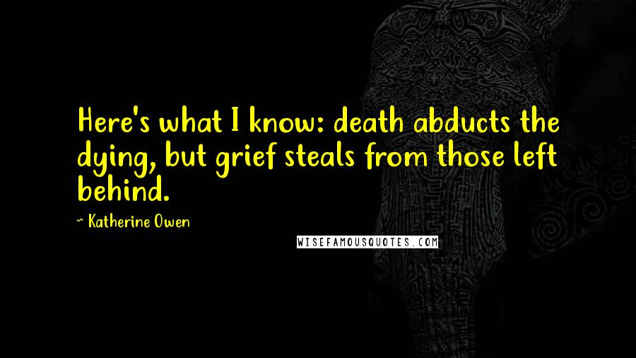 Katherine Owen quotes: Here's what I know: death abducts the dying, but grief steals from those left behind.