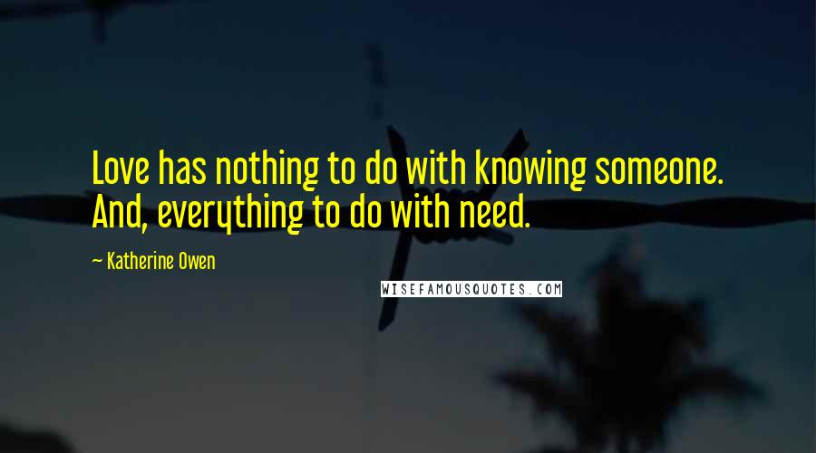 Katherine Owen quotes: Love has nothing to do with knowing someone. And, everything to do with need.