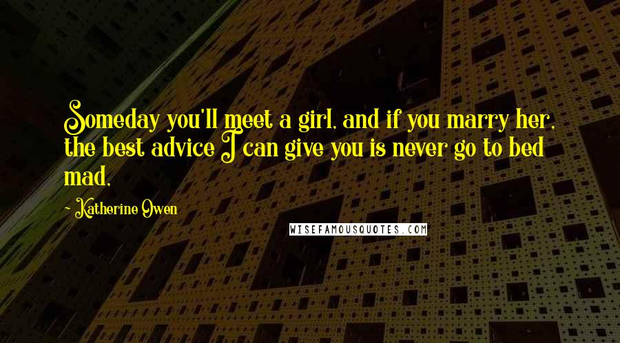 Katherine Owen quotes: Someday you'll meet a girl, and if you marry her, the best advice I can give you is never go to bed mad,